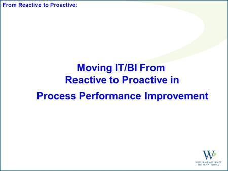 Moving IT/BI From Reactive to Proactive in Process Performance Improvement From Reactive to Proactive:
