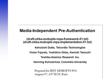 Media-Independent Pre-Authentication (draft-ohba-mobopts-mpa-framework-01.txt) (draft-ohba-mobopts-mpa-implementation-01.txt) Ashutosh Dutta, Telcordia.