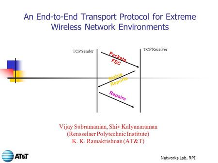 Networks Lab, RPI An End-to-End Transport Protocol for Extreme Wireless Network Environments Vijay Subramanian, Shiv Kalyanaraman (Rensselaer Polytechnic.