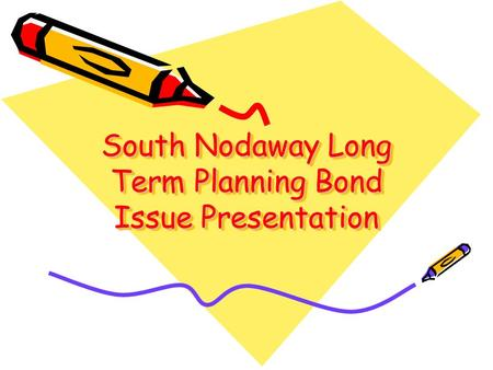 South Nodaway Long Term Planning Bond Issue Presentation.