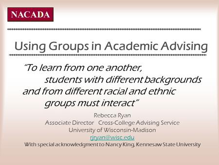 Using Groups in Academic Advising Rebecca Ryan Associate Director Cross-College Advising Service University of Wisconsin-Madison With special.
