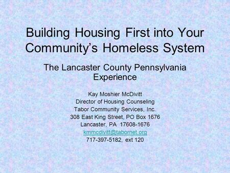 Building Housing First into Your Community's Homeless System The Lancaster County Pennsylvania Experience Kay Moshier McDivitt Director of Housing Counseling.
