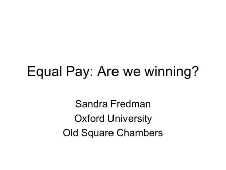 Equal Pay: Are we winning? Sandra Fredman Oxford University Old Square Chambers.
