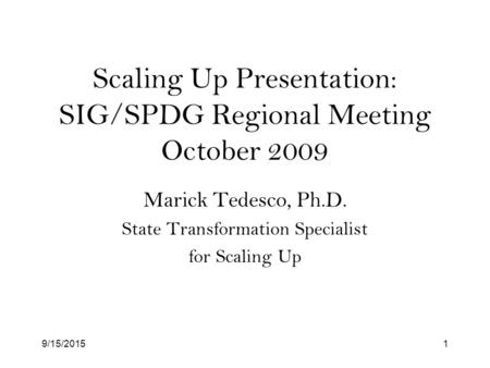 9/15/20151 Scaling Up Presentation: SIG/SPDG Regional Meeting October 2009 Marick Tedesco, Ph.D. State Transformation Specialist for Scaling Up.