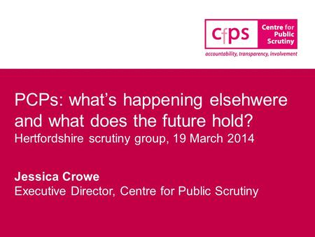 PCPs: what's happening elsehwere and what does the future hold? Hertfordshire scrutiny group, 19 March 2014 Jessica Crowe Executive Director, Centre for.