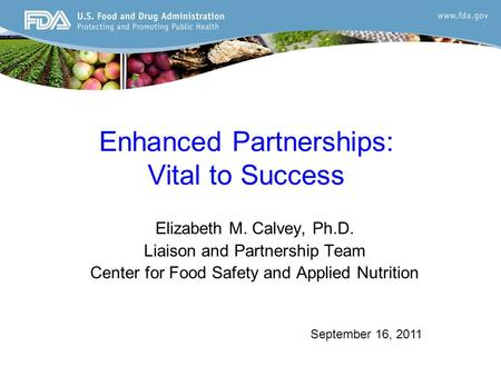 Enhanced Partnerships: Vital to Success Elizabeth M. Calvey, Ph.D. Liaison and Partnership Team Center for Food Safety and Applied Nutrition September.