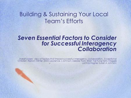 Building & Sustaining Your Local Team's Efforts Seven Essential Factors to Consider for Successful Interagency Collaboration Stakeholders' view of factors.