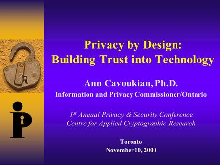 Privacy by Design: Building Trust into Technology Ann Cavoukian, Ph.D. Information and Privacy Commissioner/Ontario 1 st Annual Privacy & Security Conference.