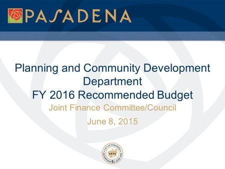 Planning and Community Development Department FY 2016 Recommended Budget Joint Finance Committee/Council June 8, 2015 1.