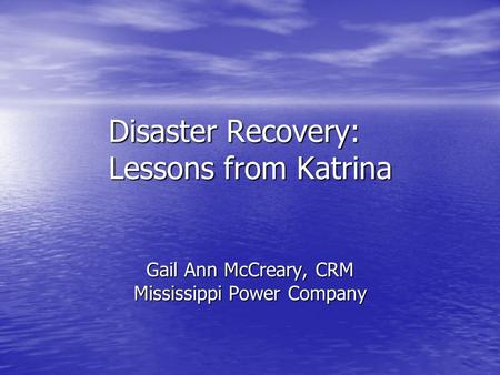 Disaster Recovery: Lessons from Katrina Gail Ann McCreary, CRM Mississippi Power Company.