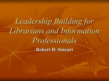 Leadership Building for Librarians and Information Professionals Robert D. Stueart.