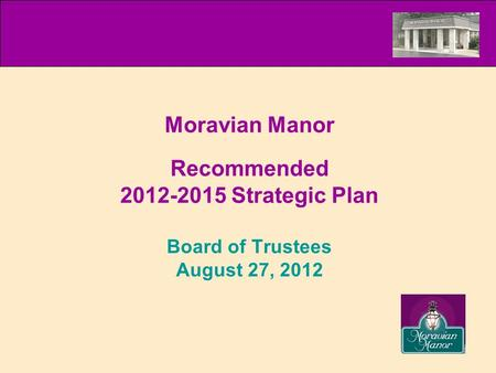 Recommended 2012-2015 Strategic Plan Board of Trustees August 27, 2012 Moravian Manor.