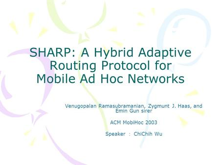 SHARP: A Hybrid Adaptive Routing Protocol for Mobile Ad Hoc Networks Venugopalan Ramasubramanian, Zygmunt J. Haas, and Emin Gun sirer ACM MobiHoc 2003.