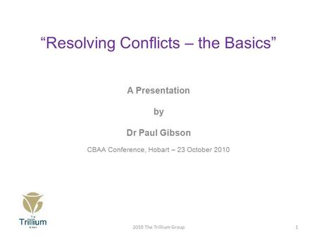 """Resolving Conflicts – the Basics"" A Presentation by Dr Paul Gibson CBAA Conference, Hobart – 23 October 2010 12010 The Trillium Group."