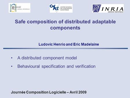 Safe composition of distributed adaptable components A distributed component model Behavioural specification and verification Ludovic Henrio and Eric Madelaine.