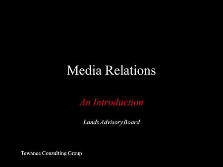 Media Relations An Introduction Lands Advisory Board Tewanee Consulting Group.