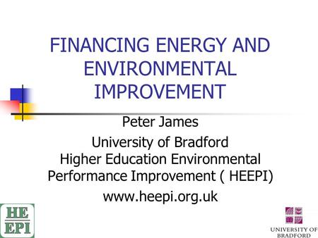 FINANCING ENERGY AND ENVIRONMENTAL IMPROVEMENT Peter James University of Bradford Higher Education Environmental Performance Improvement ( HEEPI) www.heepi.org.uk.