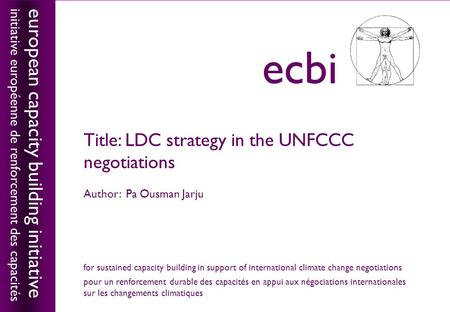 European capacity building initiativeecbi Title: LDC strategy in the UNFCCC negotiations Author: Pa Ousman Jarju european capacity building initiative.