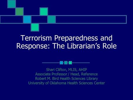 Terrorism Preparedness and Response: The Librarian's Role Shari Clifton, MLIS, AHIP Associate Professor / Head, Reference Robert M. Bird Health Sciences.
