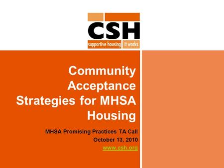 Community Acceptance Strategies for MHSA Housing MHSA Promising Practices TA Call October 13, 2010 www.csh.org.