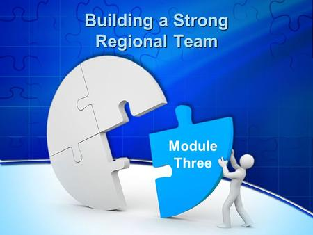 Building a Strong Regional Team Module Three. Reflecting on the Previous Session What was most useful from the previous modules? What progress has your.