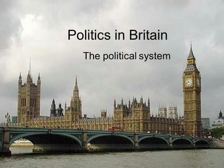 Politics in Britain The political system.