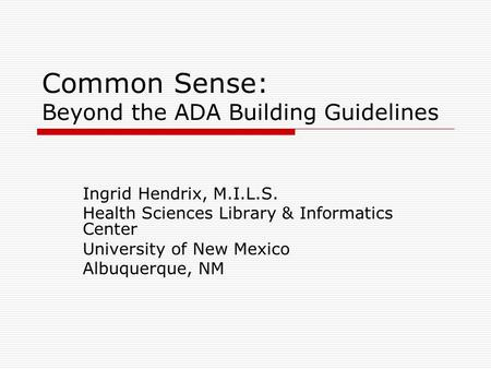 Common Sense: Beyond the ADA Building Guidelines Ingrid Hendrix, M.I.L.S. Health Sciences Library & Informatics Center University of New Mexico Albuquerque,
