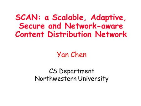 SCAN: a Scalable, Adaptive, Secure and Network-aware Content Distribution Network Yan Chen CS Department Northwestern University.