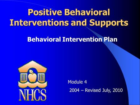 Positive Behavioral Interventions and Supports Behavioral Intervention Plan Module 4 2004 – Revised July, 2010.