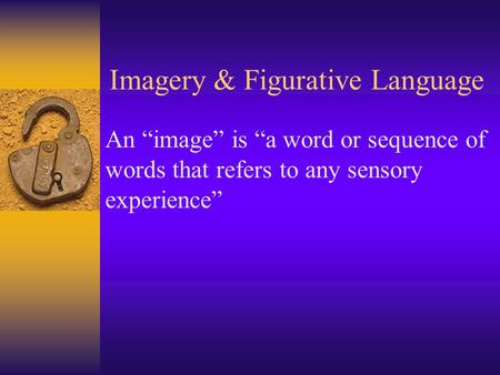 "Imagery & Figurative Language An ""image"" is ""a word or sequence of words that refers to any sensory experience"""
