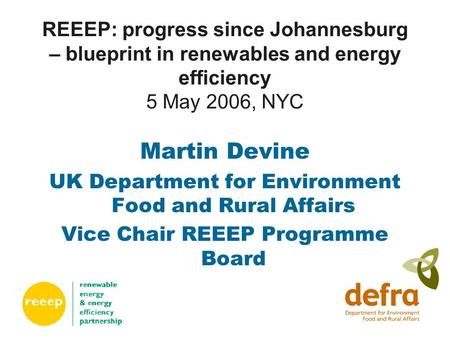 REEEP: progress since Johannesburg – blueprint in renewables and energy efficiency 5 May 2006, NYC Martin Devine UK Department for Environment Food and.
