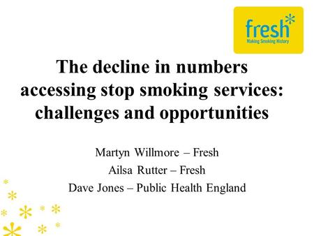 The decline in numbers accessing stop smoking services: challenges and opportunities Martyn Willmore – Fresh Ailsa Rutter – Fresh Dave Jones – Public Health.