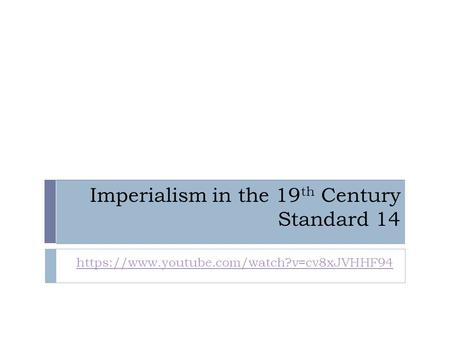 Imperialism in the 19 th Century Standard 14 https://www.youtube.com/watch?v=cv8xJVHHF94.