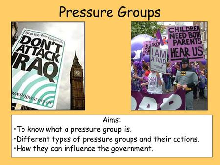 Pressure Groups Aims: To know what a pressure group is. Different types of pressure groups and their actions. How they can influence the government.