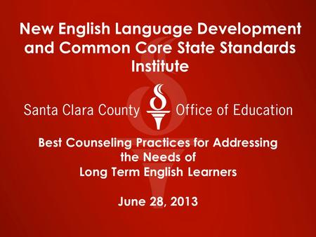 Best Counseling Practices for Addressing the Needs of Long Term English Learners June 28, 2013 New English Language Development and Common Core State Standards.