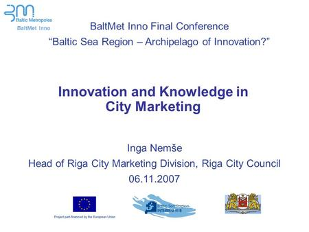 BaltMet Inno Innovation and Knowledge in City Marketing Inga Nemše Head of Riga City Marketing Division, Riga City Council 06.11.2007 BaltMet Inno Final.