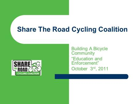 "Share The Road Cycling Coalition Building A Bicycle Community ""Education and Enforcement"" October 3 rd, 2011."