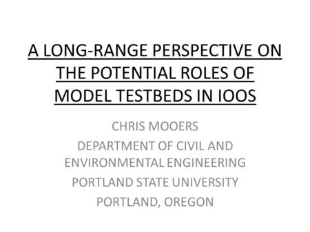 A LONG-RANGE PERSPECTIVE ON THE POTENTIAL ROLES OF MODEL TESTBEDS IN IOOS CHRIS MOOERS DEPARTMENT OF CIVIL AND ENVIRONMENTAL ENGINEERING PORTLAND STATE.