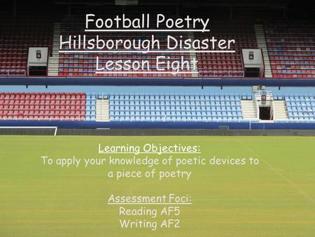 Football Poetry Hillsborough Disaster Lesson Eight Learning Objectives: To apply your knowledge of poetic devices to a piece of poetry Assessment Foci: