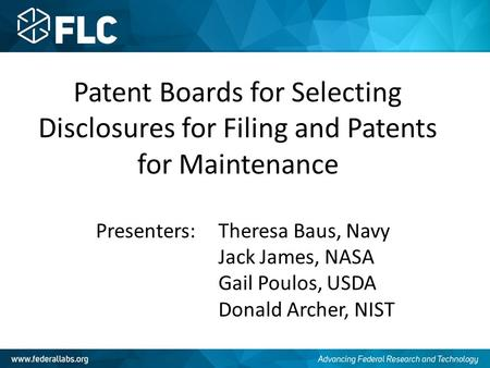 Patent Boards for Selecting Disclosures for Filing and Patents for Maintenance Presenters: Theresa Baus, Navy Jack James, NASA Gail Poulos, USDA Donald.