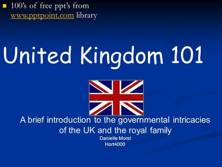 United Kingdom 101 A brief introduction to the governmental intricacies of the UK and the royal family Danielle Moist Hort4000 100's of free ppt's from.