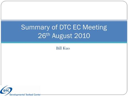 Bill Kuo Summary of DTC EC Meeting 26 th August 2010.