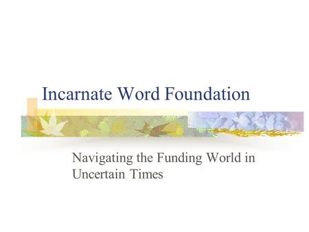 Incarnate Word Foundation Navigating the Funding World in Uncertain Times.