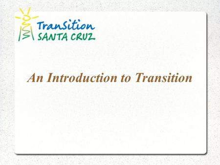 An Introduction to Transition. Our mission is to be a catalyst for Santa Cruz' relocalization—the development of local self-reliance in food, energy,
