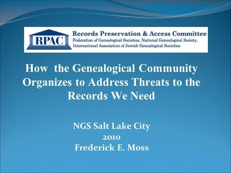 How the Genealogical Community Organizes to Address Threats to the Records We Need NGS Salt Lake City 2010 Frederick E. Moss.