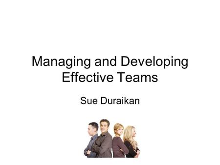 Managing and Developing Effective Teams Sue Duraikan.