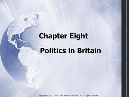 Chapter Eight Politics in Britain Copyright © 2012, 2010, 2008 Pearson Education, Inc. All rights reserved.