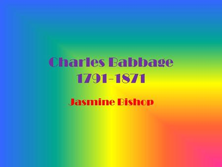 Charles Babbage 1791-1871 Jasmine Bishop. Early Life Born In London England on December 26, 1971. Born with childhood illnesses and was forced to attend.