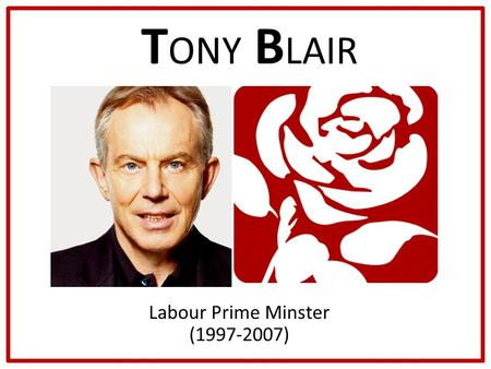 T ONY B LAIR Labour Prime Minster (1997-2007). How Did He Become Prime Minster? Elected as MP for his constituency in 1983 Blair's career rapidly escalated.