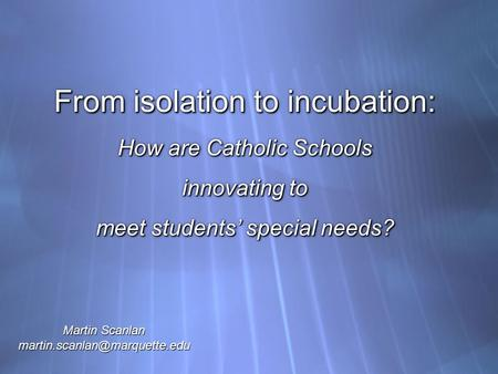 From isolation to incubation: How are Catholic Schools innovating to meet students' special needs? Martin Scanlan